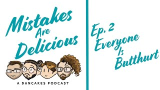 Mistakes Are Delicious Podcast Ep. 2 Everyone Is Butthurt