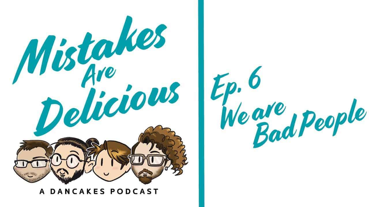 Mistakes Are Delicious Podcast Ep. 6 We Are Bad People